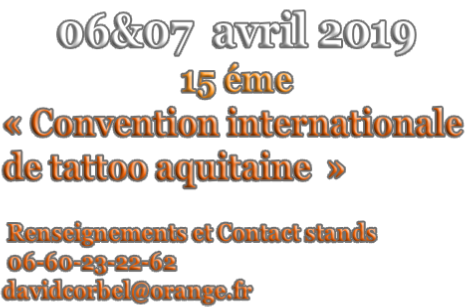 06&07  avril 2019 15 éme « Convention internationale  de tattoo aquitaine  »    Renseignements et Contact stands   06-60-23-22-62  davidcorbel@orange.fr