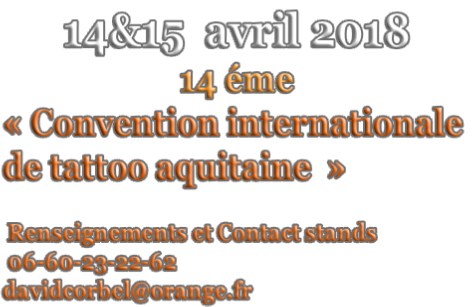 14&15  avril 2018 14 éme « Convention internationale  de tattoo aquitaine  »    Renseignements et Contact stands   06-60-23-22-62  davidcorbel@orange.fr